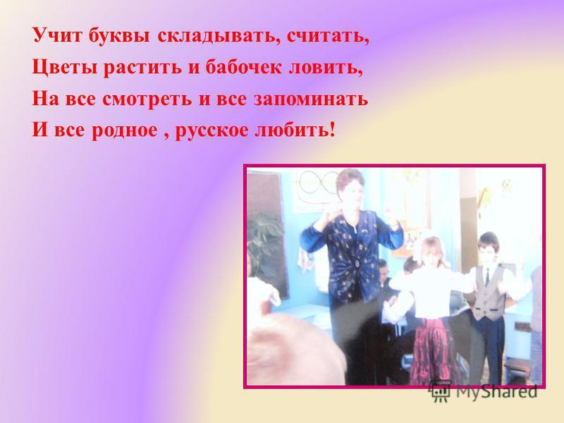 Учит буквы складывать, считать, Цветы растить и бабочек ловить, На все смотреть и все запоминать И все родное, русское любить !
