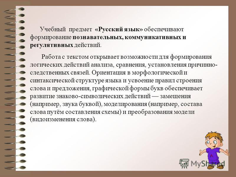 Учебный предмет «Русский язык» обеспечивают формирование познавательных, коммуникативных и регулятивных действий. Работа с текстом открывает возможности для формирования логических действий анализа, сравнения, установления причинно- следственных связ