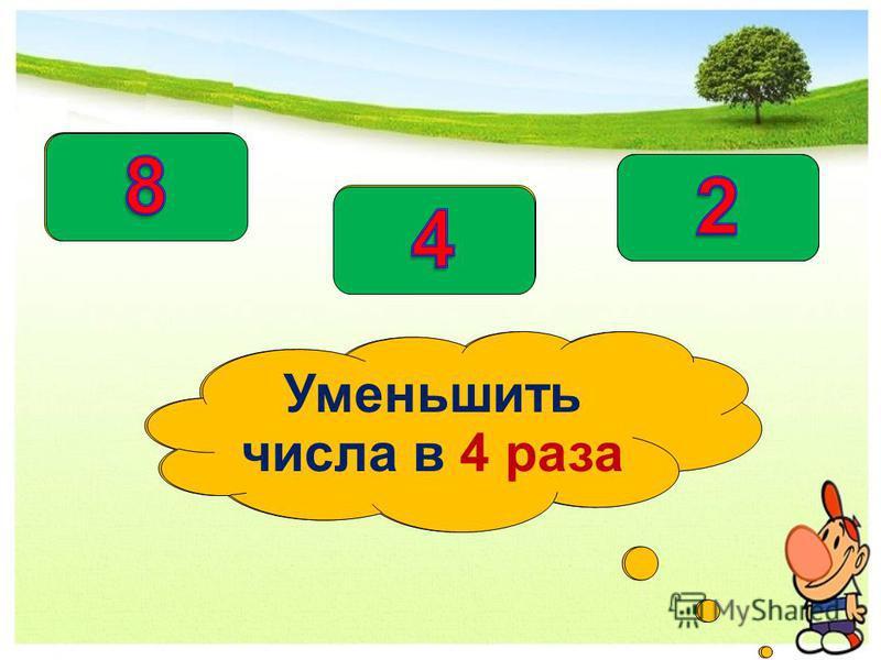 Уменьшить числа на 40 Уменьшить числа в 4 раза