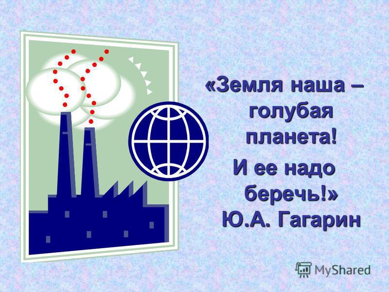 «Земля наша – голубая планета! И ее надо беречь!» Ю.А. Гагарин