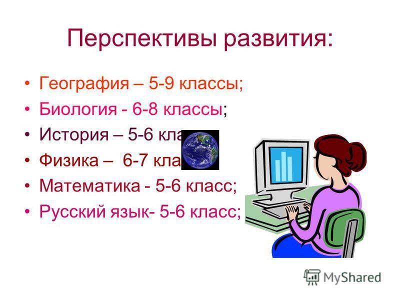 Перспективы развития: География – 5-9 классы; Биология - 6-8 классы; История – 5-6 класс; Физика – 6-7 класс; Математика - 5-6 класс; Русский язык- 5-6 класс;