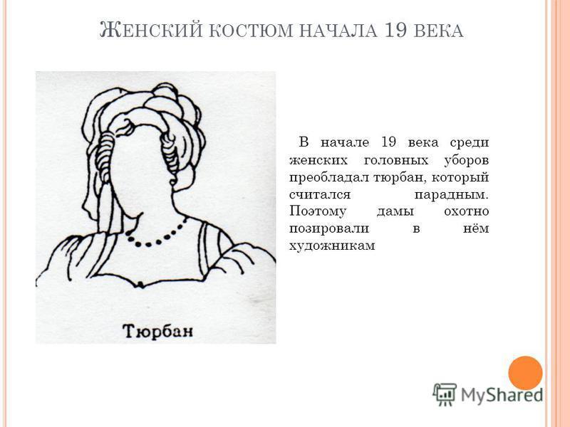 Ж ЕНСКИЙ КОСТЮМ НАЧАЛА 19 ВЕКА В начале 19 века среди женских головных уборов преобладал тюрбан, который считался парадным. Поэтому дамы охотно позировали в нём художникам