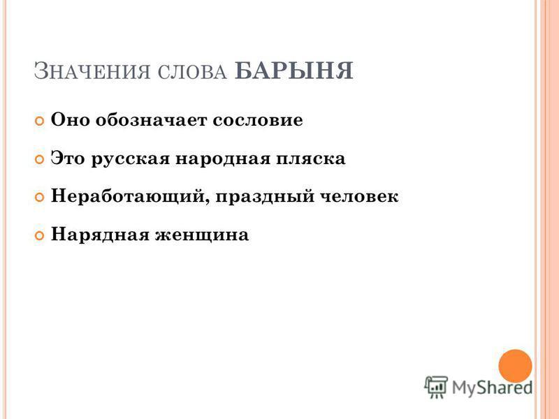 З НАЧЕНИЯ СЛОВА БАРЫНЯ Оно обозначает сословие Это русская народная пляска Неработающий, праздный человек Нарядная женщина