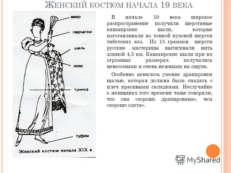 Ж ЕНСКИЙ КОСТЮМ НАЧАЛА 19 ВЕКА В начале 19 века широкое распространение получили шерстяные кашмирские шали, которые изготавливали из тонкой пуховой шерсти тибетских коз. Из 13 граммов шерсти русские мастерицы вытягивали нить длиной 4,5 км. Кашмирские