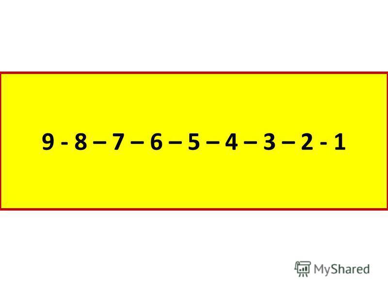 9 - 8 – 7 – 6 – 5 – 4 – 3 – 2 - 1
