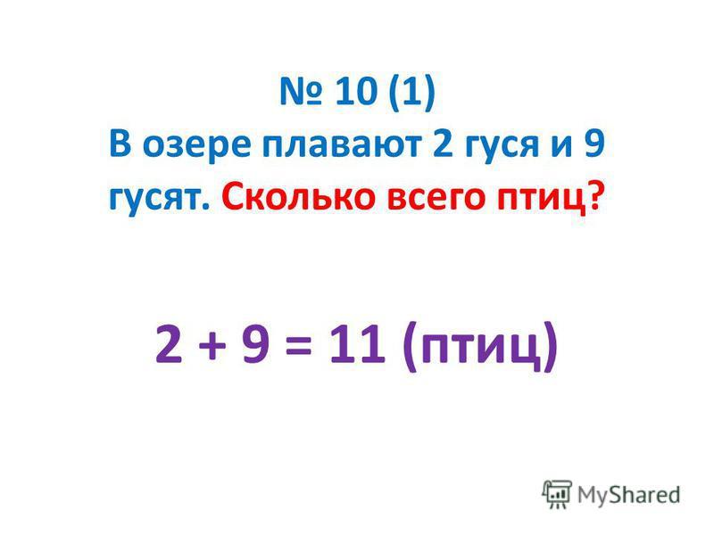 10 (1) В озере плавают 2 гуся и 9 гусят. Сколько всего птиц? 2 + 9 = 11 (птиц)