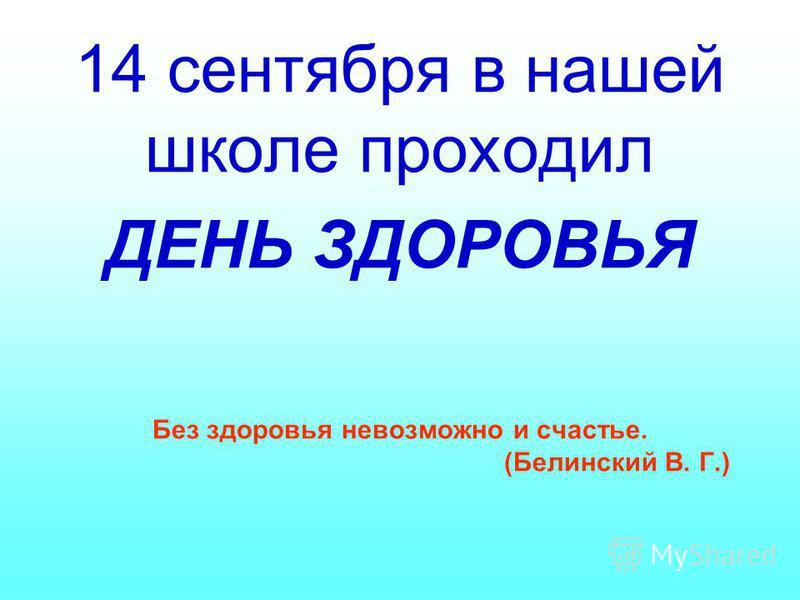 Без здоровья невозможно и счастье. (Белинский В. Г.) 14 сентября в нашей школе проходил ДЕНЬ ЗДОРОВЬЯ