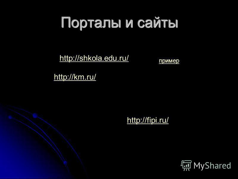 Порталы и сайты http://shkola.edu.ru/ http://km.ru/ http://fipi.ru/ пример