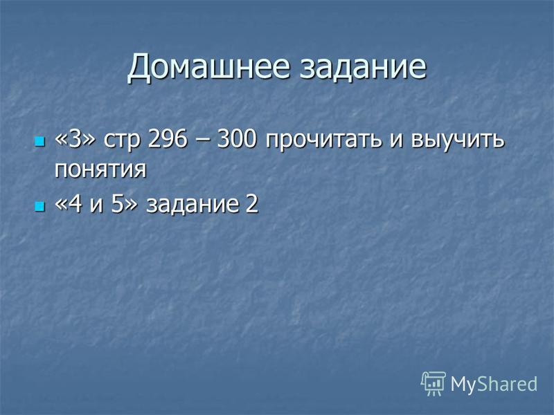 Домашнее задание «3» стр 296 – 300 прочитать и выучить понятия «3» стр 296 – 300 прочитать и выучить понятия «4 и 5» задание 2 «4 и 5» задание 2