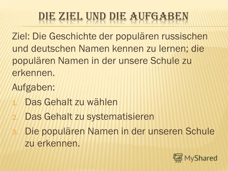 Ziel: Die Geschichte der populären russischen und deutschen Namen kennen zu lernen; die populären Namen in der unsere Schule zu erkennen. Aufgaben: 1. Das Gehalt zu wählen 2. Das Gehalt zu systematisieren 3. Die populären Namen in der unseren Schule