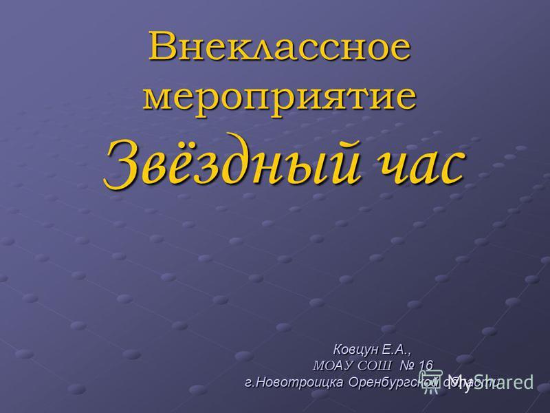 Внеклассное мероприятие Звёздный час Ковцун Е.А., МО А У СОШ 16 г.Новотроицка Оренбургской области