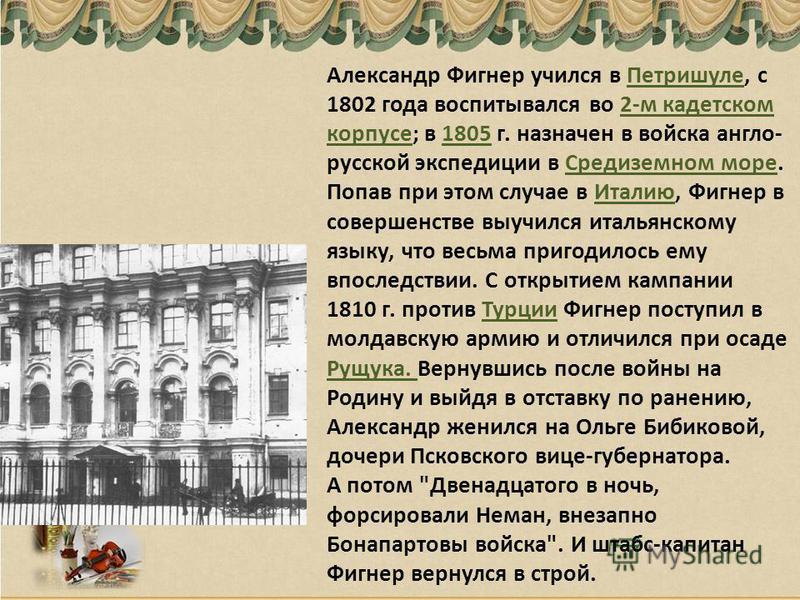 Александр Фигнер учился в Петришуле, с 1802 года воспитывался во 2-м кадетском корпусе; в 1805 г. назначен в войска англо- русской экспедиции в Средиземном море. Попав при этом случае в Италию, Фигнер в совершенстве выучился итальянскому языку, что в