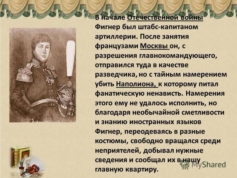В начале Отечественной войны Фигнер был штабс-капитаном артиллерии. После занятия французами Москвы он, с разрешения главнокомандующего, отправился туда в качестве разведчика, но с тайным намерением убить Наполиона, к которому питал фанатическую нена