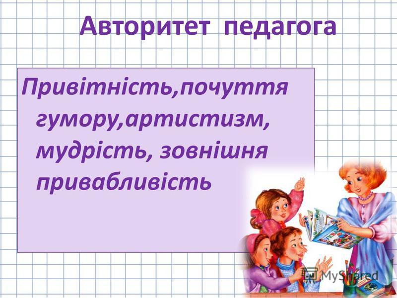 Привітність,почуття гумору,артистизм, мудрість, зовнішня привабливість Авторитет педагога