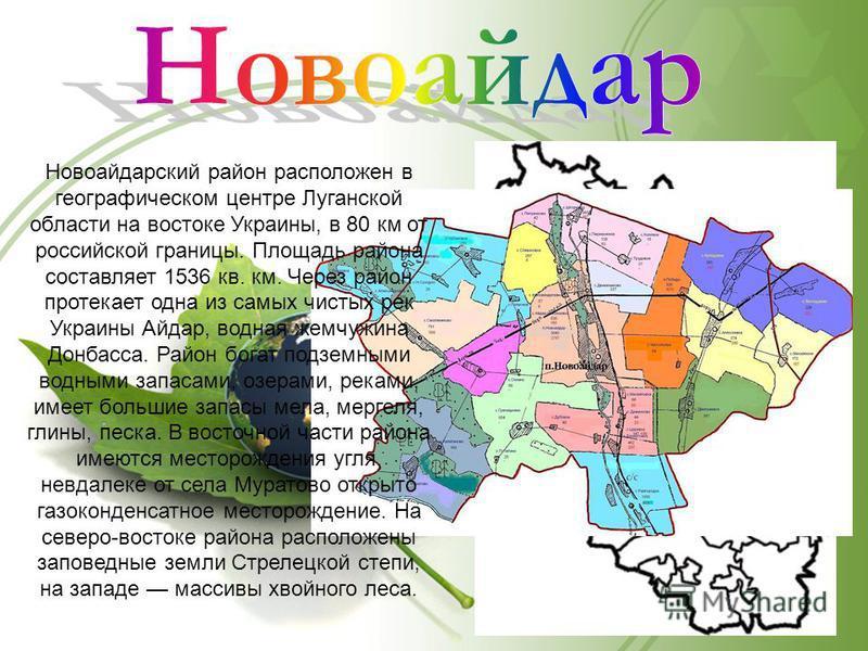 Новоайдарский район расположен в географическом центре Луганской области на востоке Украины, в 80 км от российской границы. Площадь района составляет 1536 кв. км. Через район протекает одна из самых чистых рек Украины Айдар, водная жемчужина Донбасса