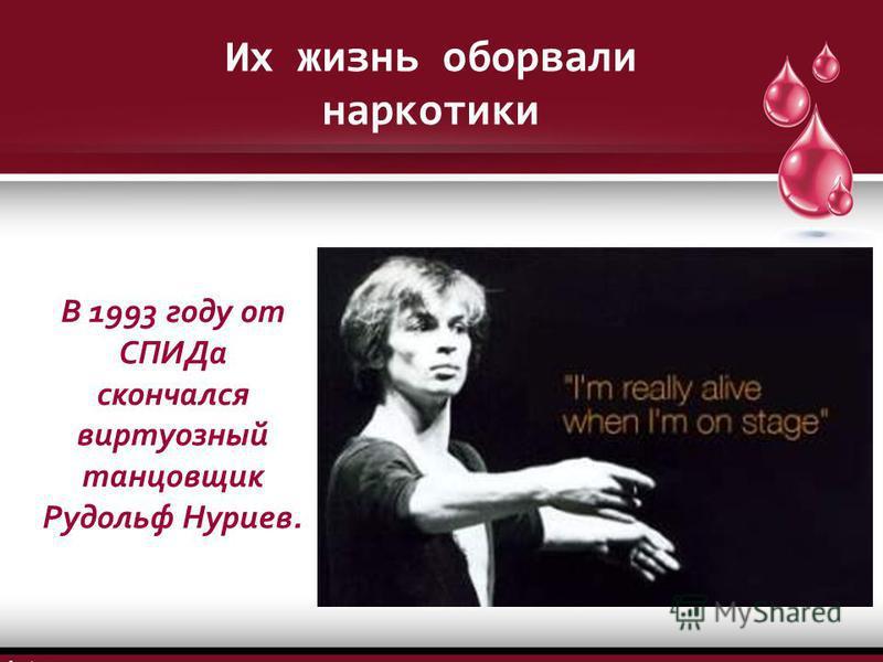 В 1993 году от СПИДа скончался виртуозный танцовщик Рудольф Нуриев. Их жизнь оборвали наркотики