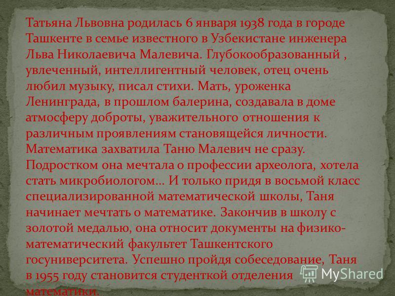 Татьяна Львовна родилась 6 января 1938 года в городе Ташкенте в семье известного в Узбекистане инженера Льва Николаевича Малевича. Глубокообразованный, увлеченный, интеллигентный человек, отец очень любил музыку, писал стихи. Мать, уроженка Ленинград