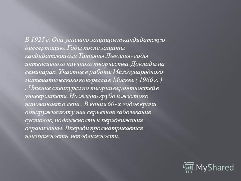 В 1925 г. Она успешно защищает кандидатскую диссертацию. Годы после защиты кандидатской для Татьяны Львовны- годы интенсивного научного творчества. Доклады на семинарах. Участие в работе Международного математического конгресса в Москве ( 1966 г. ).