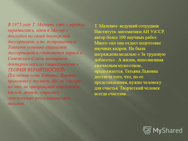 В 1975 году Т. Малевич, уже с трудом передвигаясь, едет в Москву с докладом по своей докторской диссертации, а по возвращении в Ташкент успешно защищает диссертацию и становится первой в Советском Союзе женщиной- доктором наук по специальности « ТЕОР