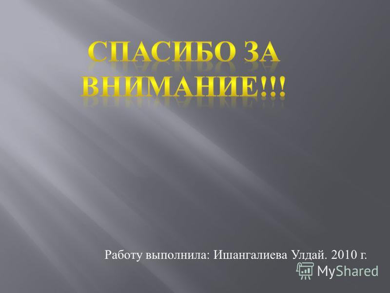 Работу выполнила: Ишангалиева Улдай. 2010 г.