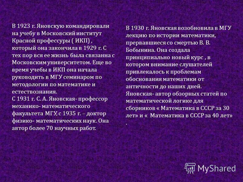 В 1923 г. Яновскую командировали на учебу в Московский институт Красной профессуры ( ИКП), который она закончила в 1929 г. С тех пор вся ее жизнь была связанна с Московским университетом. Еще во время учебы в ИКП она начала руководить в МГУ семинаром
