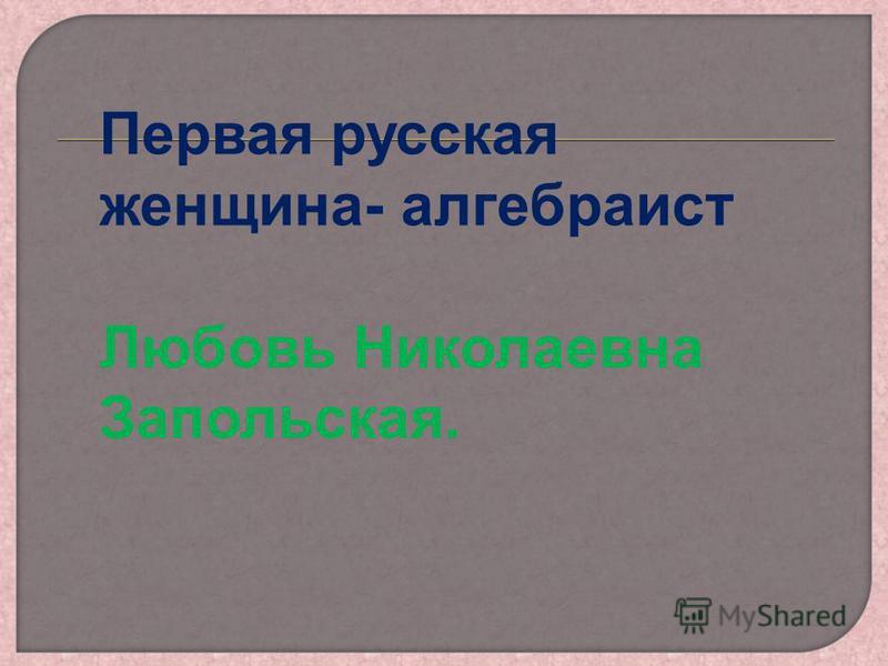 Первая русская женщина- алгебраист Любовь Николаевна Запольская.