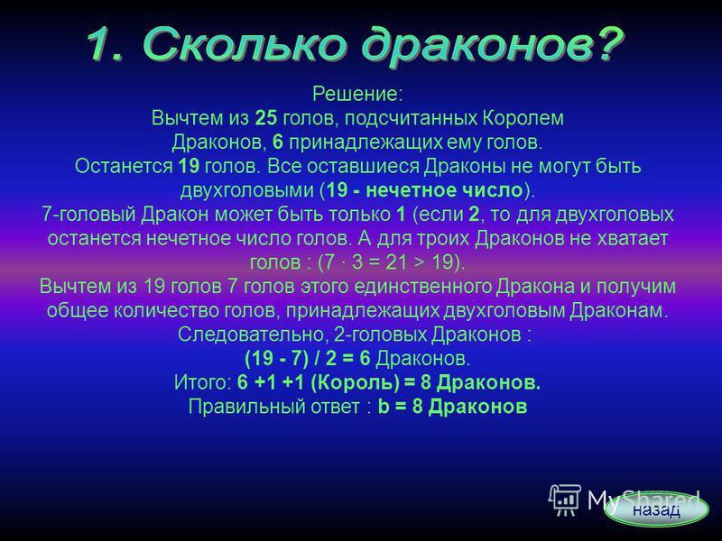 Решение: Вычтем из 25 голов, подсчитанных Королем Драконов, 6 принадлежащих ему голов. Останется 19 голов. Все оставшиеся Драконы не могут быть двухголовыми (19 - нечетное число). 7-головый Дракон может быть только 1 (если 2, то для двухголовых остан