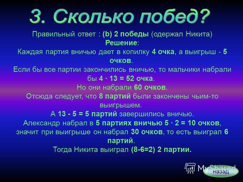 Правильный ответ : (b) 2 победы (одержал Никита) Решение: Каждая партия вничью дает в копилку 4 очка, а выигрыш - 5 очков. Если бы все партии закончились вничью, то мальчики набрали бы 4 · 13 = 52 очка. Но они набрали 60 очков. Отсюда следует, что 8