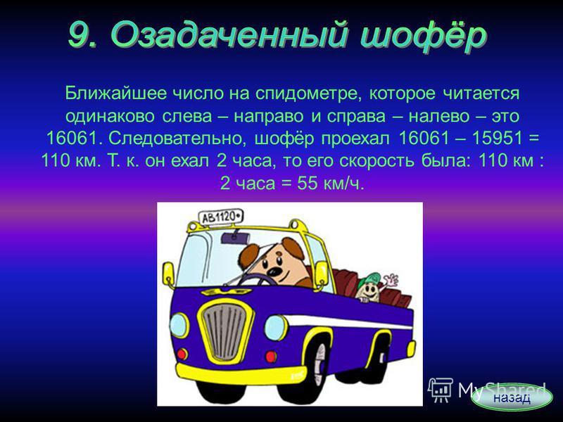 назад Ближайшее число на спидометре, которое читается одинаково слева – направо и справа – налево – это 16061. Следовательно, шофёр проехал 16061 – 15951 = 110 км. Т. к. он ехал 2 часа, то его скорость была: 110 км : 2 часа = 55 км/ч.