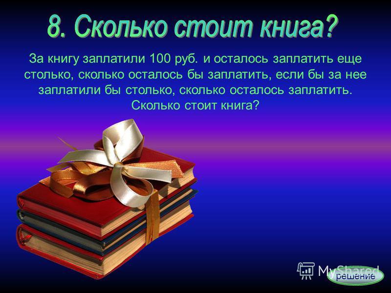 За книгу заплатили 100 руб. и осталось заплатить еще столько, сколько осталось бы заплатить, если бы за нее заплатили бы столько, сколько осталось заплатить. Сколько стоит книга? решение