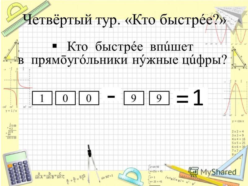 Четвёртый тур. «Кто быстрее?» Кто быстрее впишет в прямōугóльники нужные цифры? - 1 = 10099