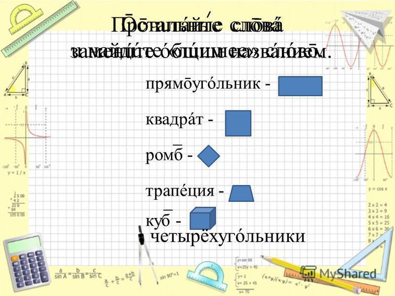 Прōчuтáйте слōвá u найдите «лишнее» слóвō. прямōугóльник - квадрат - ромб - трапеция - куб - Ōстальные слōвá заменúте общим названием. четырёхугóльники