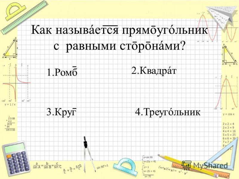 Как называется прямōугóльник с равными стōрōнáми? 1. Ромб 3. Круг 4.Треугóльник 2.Квадрáт