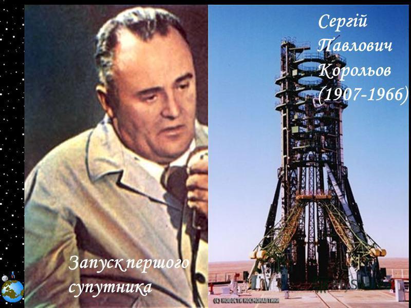 Запуск першого супутника Сергій Павлович Корольов (1907-1966)