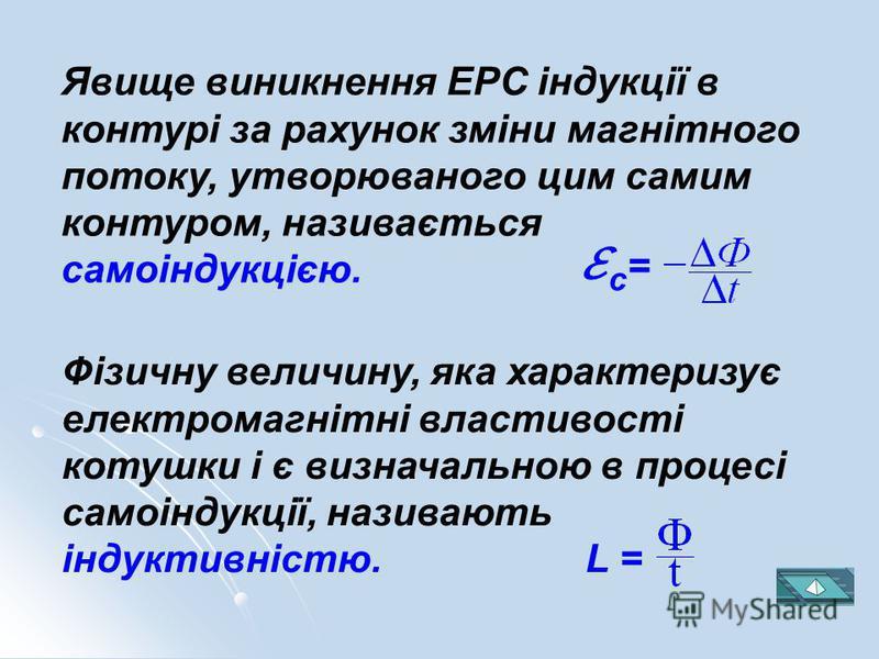 Явище виникнення ЕРС індукції в контурі за рахунок зміни магнітного потоку, утворюваного цим самим контуром, називається самоіндукцією. с = Фізичну величину, яка характеризує електромагнітні властивості котушки і є визначальною в процесі самоіндукції