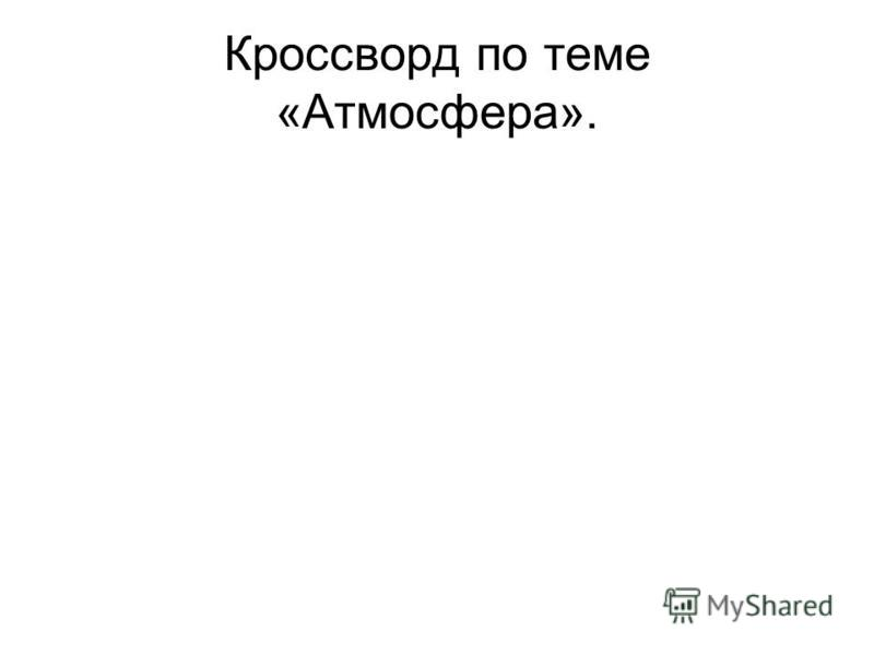 Кроссворд по теме «Атмосфера».
