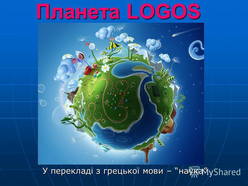 Планета LOGOS У перекладі з грецької мови – наука