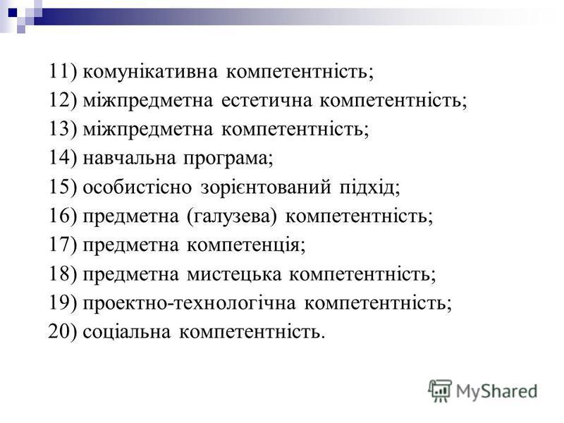 11) комунікативна компетентність; 12) міжпредметна естетична компетентність; 13) міжпредметна компетентність; 14) навчальна програма; 15) особистісно зорієнтований підхід; 16) предметна (галузева) компетентність; 17) предметна компетенція; 18) предме