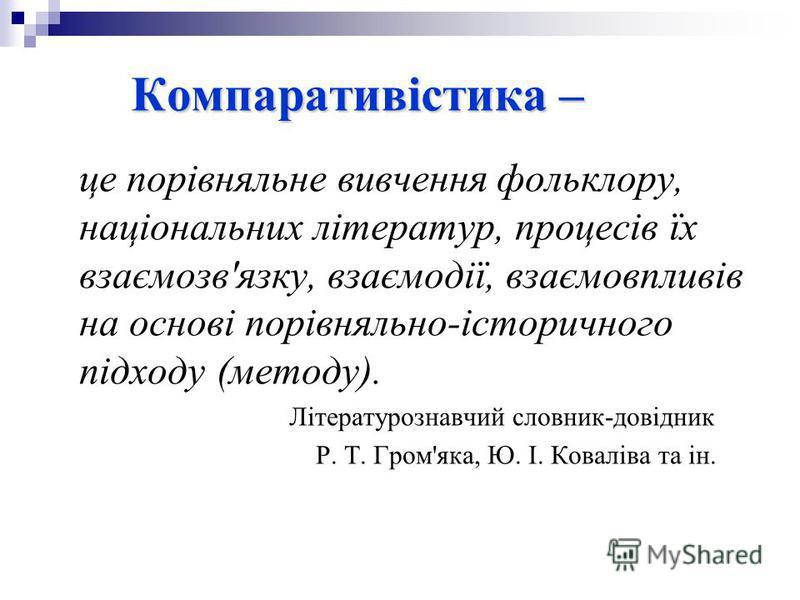 Компаративістика – це порівняльне вивчення фольклору, національних літератур, процесів їх взаємозв'язку, взаємодії, взаємовпливів на основі порівняльно-історичного підходу (методу). Літературознавчий словник-довідник Р. Т. Гром'яка, Ю. І. Коваліва та