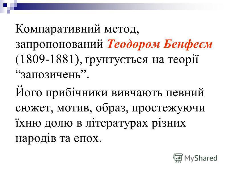 Компаративний метод, запропонований Теодором Бенфеєм (1809-1881), ґрунтується на теорії запозичень. Його прибічники вивчають певний сюжет, мотив, образ, простежуючи їхню долю в літературах різних народів та епох.