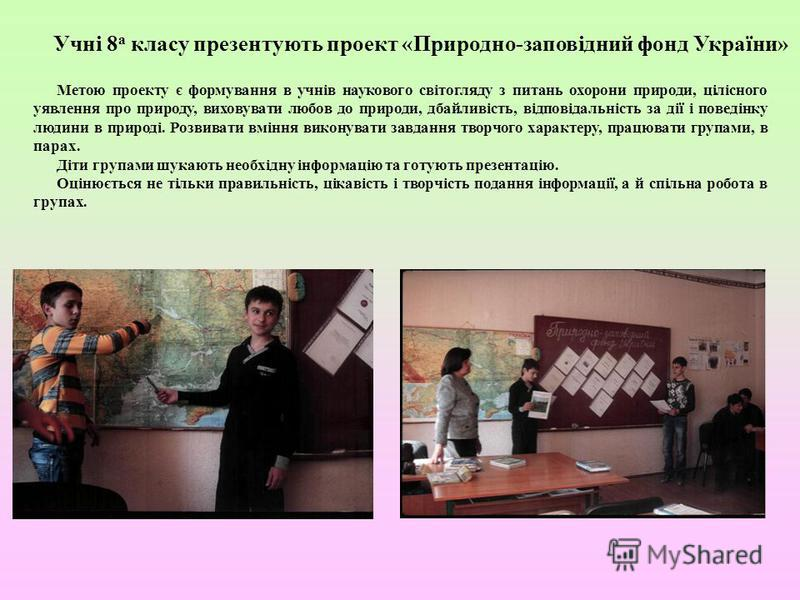 Учні 8 а класу презентують проект «Природно-заповідний фонд України» Метою проекту є формування в учнів наукового світогляду з питань охорони природи, цілісного уявлення про природу, виховувати любов до природи, дбайливість, відповідальність за дії і