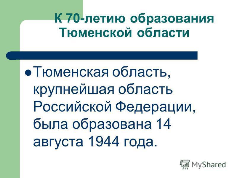 К 70-летию образования Тюменской области Тюменская область, крупнейшая область Российской Федерации, была образована 14 августа 1944 года.