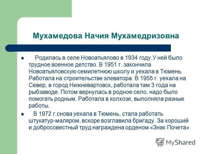 Мухамедова Начия Мухамедризовна Родилась в селе Новоатьялово в 1934 году.У ней было трудное военное детство. В 1951 г. закончила Новоатьяловскую семилетнюю школу и уехала в Тюмень. Работала на строительстве элеватора. В 1955 г. уехала на Север, в гор