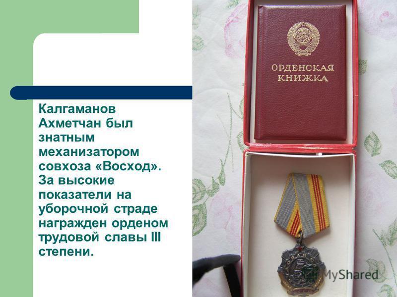 Калгаманов Ахметчан был знатным механизатором совхоза «Восход». За высокие показатели на уборочной страде награжден орденом трудовой славы III степени.