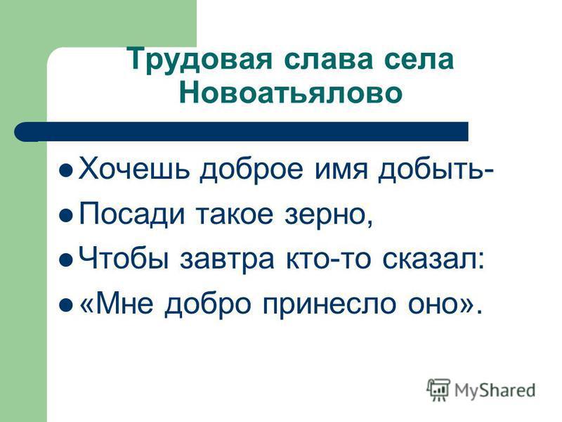 Трудовая слава села Новоатьялово Хочешь доброе имя добыть- Посади такое зерно, Чтобы завтра кто-то сказал: «Мне добро принесло оно».