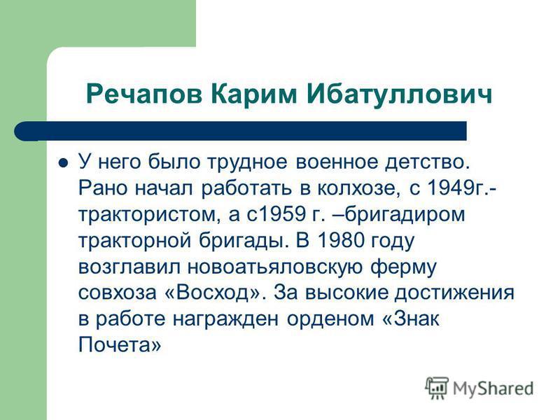 Речапов Карим Ибатуллович У него было трудное военное детство. Рано начал работать в колхозе, с 1949 г.- трактористом, а с 1959 г. –бригадиром тракторной бригады. В 1980 году возглавил новоатьяловскую ферму совхоза «Восход». За высокие достижения в р