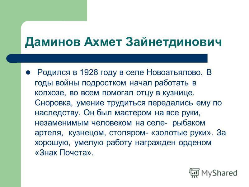 Даминов Ахмет Зайнетдинович Родился в 1928 году в селе Новоатьялово. В годы войны подростком начал работать в колхозе, во всем помогал отцу в кузнице. Сноровка, умение трудиться передались ему по наследству. Он был мастером на все руки, незаменимым ч