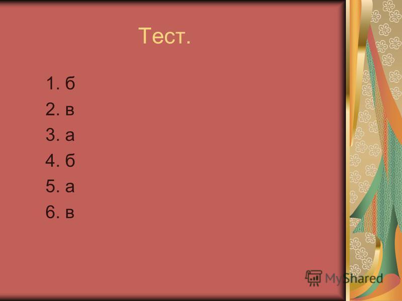 Тест. 1. б 2. в 3. а 4. б 5. а 6. в
