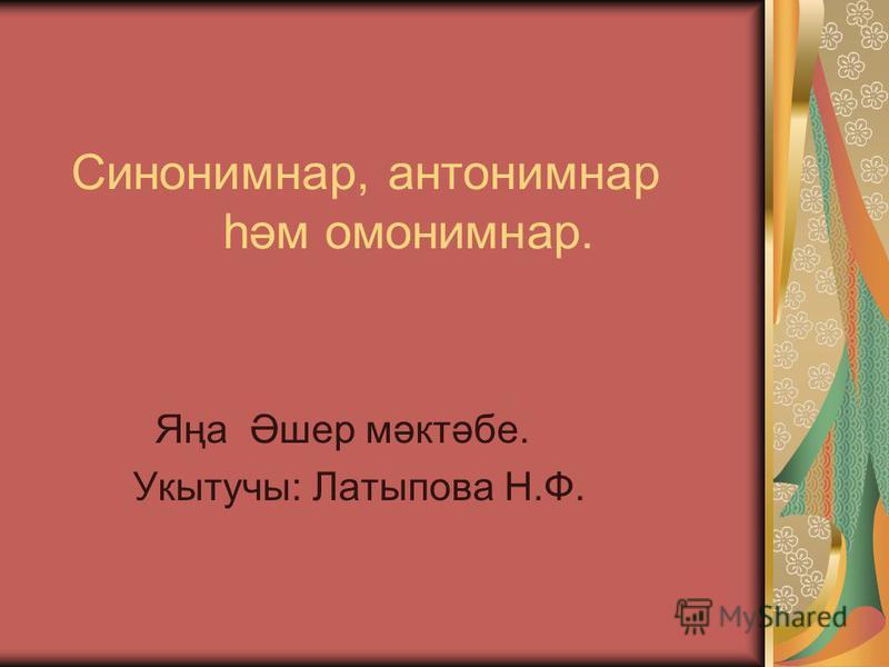 Синонимнар, антонимнар һәм омонимнар. Яңа Әшер мәктәбе. Укытучы: Латыпова Н.Ф.