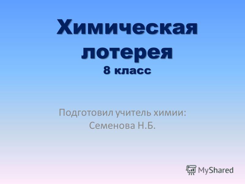Химическая лотерея 8 класс Подготовил учитель химии: Семенова Н.Б.